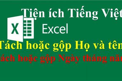 Tiện ích tiếng Việt Excel Tách gộp Họ và tên Ngày tháng năm dễ dàng, chính xác, nhanh chóng